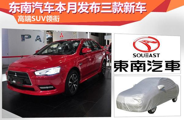 东南汽车本月发布三款新车 高端SUV领衔